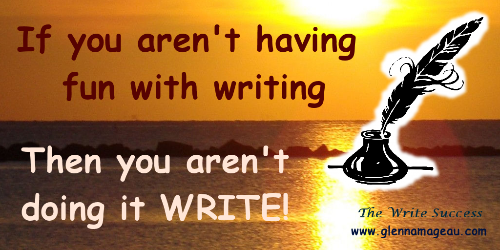 if you aren't having fun with writing you aren't doing it write